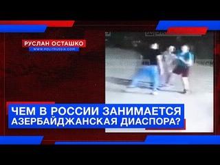 Чем в России занимается азербайджанская диаспора? (Руслан Осташко)