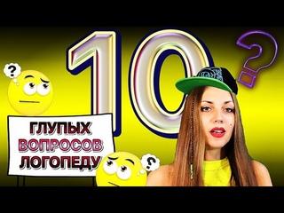 10 ГЛУПЫХ ВОПРОСОВ ЛОГОПЕДУ!