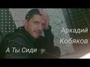 Аркадий Кобяков - А Ты СидиНастоящийШансонЖизненнаяПесня
