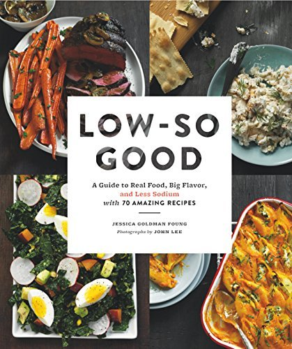 Low-So Good A Guide to Real Food- Big Flavor- and Less Sodium with 70 Amazing Recipes