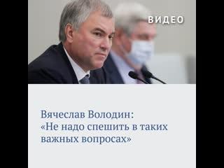 Вячеслав Володин: «Не надо спешить в таких важных вопросах»