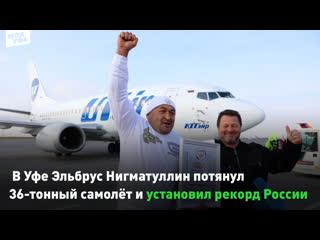 В Уфе Эльбрус Нигматуллин потянул 36-тонный самолёт и установил рекорд России
