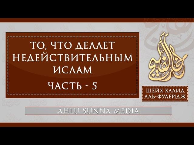 Шейх Халид Аль Фулейдж То что делает Ислам недействительным 5 7