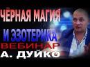 ЧЁРНАЯ МАГИЯ И ЭЗОТЕРИКА. Вебинар Андрея Дуйко школа Кайлас