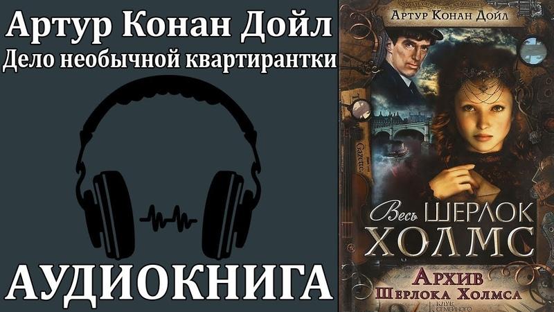 Артур Конан Дойл Архив Шерлока Холмса Дело необычной квартирантки Аудиокнига