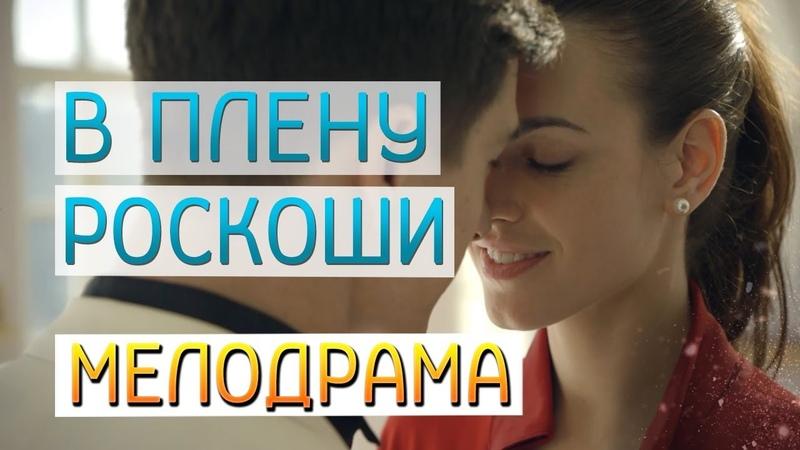 Фильм про силу светлой и красивой любви В Плену Роскоши Русские мелодрамы новинки 2019