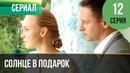 ▶️ Солнце в подарок 12 серия Сериал / 2015 / Мелодрама