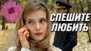 НЕЗАБЫВАЕМЫЙ ФИЛЬМ О ЛЮБВИ! СПЕШИТЕ ЛЮБИТЬ Русские фильмы, мелодрамы, комедии HD