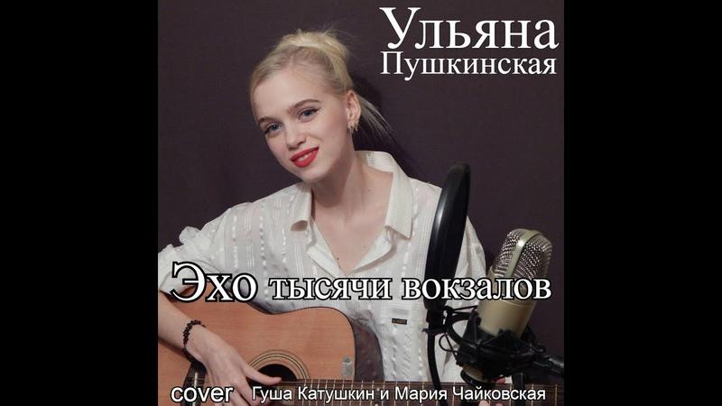 Г Катушкин и М Чайковская Эхо тысячи вокзалов cover by Ulyana Pushkinskaya Ульяна Пушкинская