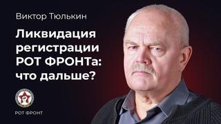 Виктор Тюлькин. Ликвидация регистрации РОТ ФРОНТА: что дальше?