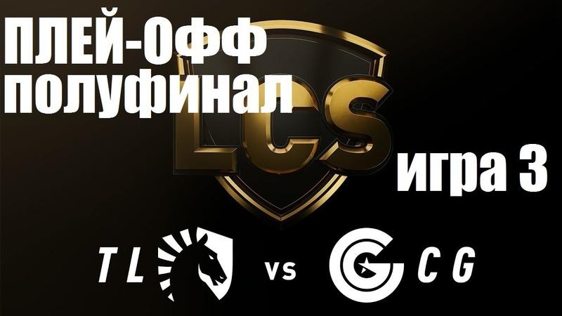 TL vs CG Игра 3 Полуфинал LCS Summer 2019 Плей Офф LCS NA Team Liquid Clutch