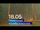 Тюменская служба новостей - вечерний выпуск 18 мая