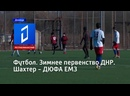 Футбол. Зимнее первенство ДНР. Шахтер - ДЮФА ЕМЗ