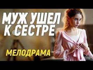 Шикарная новиночка фильм удивит и очарует - МУЖ УШЕЛ К СЕСТРЕ  Русские мелодрамы новинки 2021