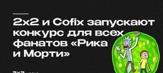 2х2 и Cofix запускают конкурс для всех фанатов «Рика и Морти»