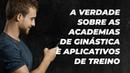 A verdade sobre as academias de ginástica e aplicativos de treino