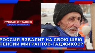 Россия взвалит на свою шею пенсии мигрантов-таджиков? (Руслан Осташко)