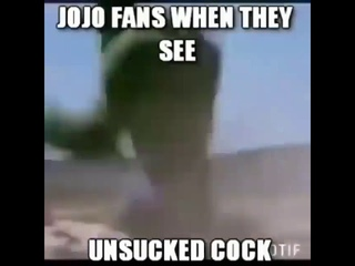 Jojo fans when they see unsucked cock